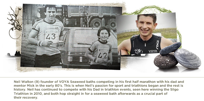 Neil Walton (9) founder of VOYA Seaweed baths competing in his first half marathon with his dad and mentor Mick in the early 80's. This is when Neil's passion for sport and triathlons began and the rest is history. Neil has continued to compete with his Dad in triathlon events, seen here winning the Sligo  Triathlon in 2010, and both hop straight in for a seaweed bath afterwards as a crucial part of  their recovery.
