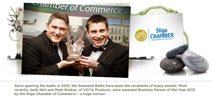 Since opening the baths in 2001, the Seaweed Baths have been the recipients of many awards. Most recently, both Neil and Mark Walton, of VOYA Products, were awarded Business Person of the Year 2012 by the Sligo Chamber of Commerce – a huge honour.